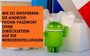 Wie So entsperren Sie Android Phone-Passwort ohne Zurücksetzen auf die Werkseinstellungen